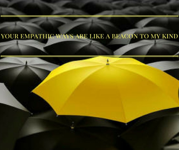 your-empathic-ways-are-like-a-beacon-to-my-kind