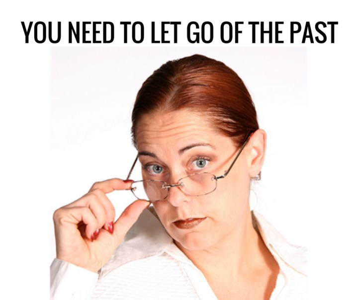 YOU NEED TO LET GO OF THE PAST