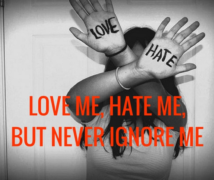 LOVE ME, HATE ME,BUT NEVER IGNORE ME