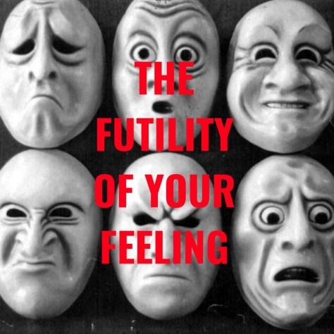 THEFUTILITYOF YOURFEELING