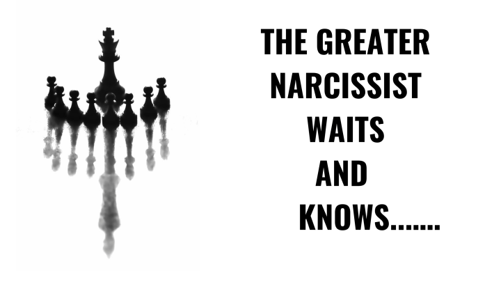 THE GREATER NARCISSIST WAITS AND KNOWS...….