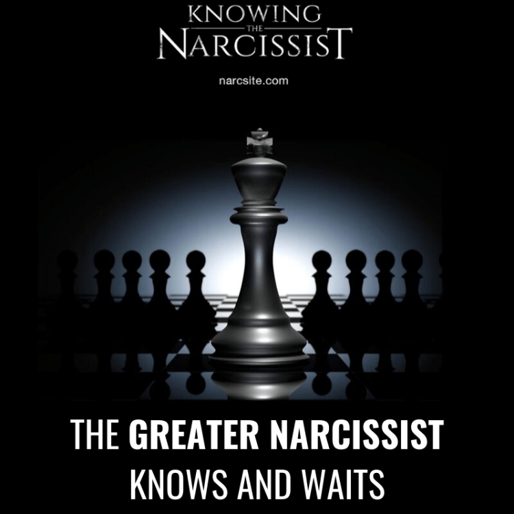 THE GREATER NARCISSIST KNOWS AND WAITS