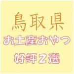 鳥取出張のお土産で会社女子に喜ばれるおやつ菓子2選