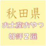 秋田への出張で会社の女子から喜ばれる「お土産おやつ」2選
