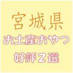 宮城県への出張で会社の女子から喜ばれる「お土産おやつ」2選