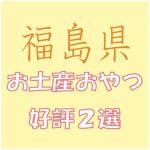 福島県への出張で会社の女子から喜ばれる「お土産おやつ」2選