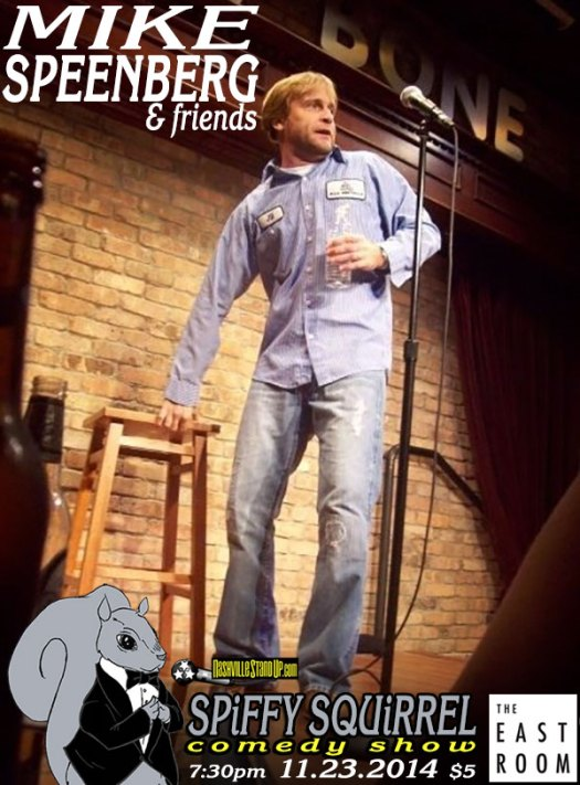 11/23/2014: Mike Speenberg  at Spiffy Squirrel Comedy Show at The East Room. $5