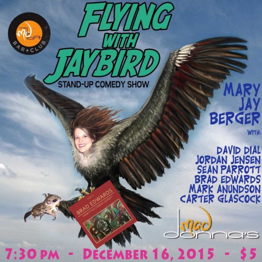 The 12/16/2015 Flying With Jaybird show is a comedy album release show for Brad Edwards and features Mary Jay Berger with Sean Parrott, David Dial, Carter Glascock, Mark Anundson, Jordan Jensen & Brad Edwards.