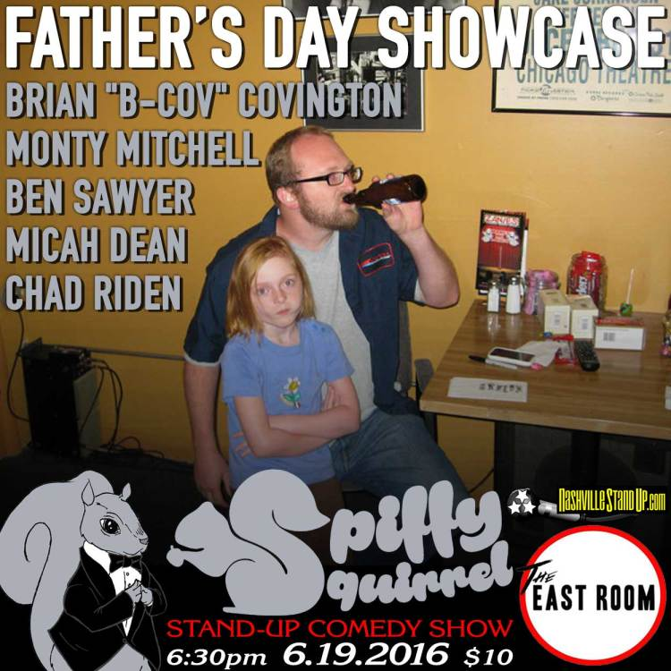 "Spiffy Squirrel Comedy Show's Father's Day Showcase: Brian ""B-Cov"" Covington, Monty Mitchell, Ben Sawyer, Micah Dean, Chad Riden. 6:30pm Sunday 6/19 at The East Room!"