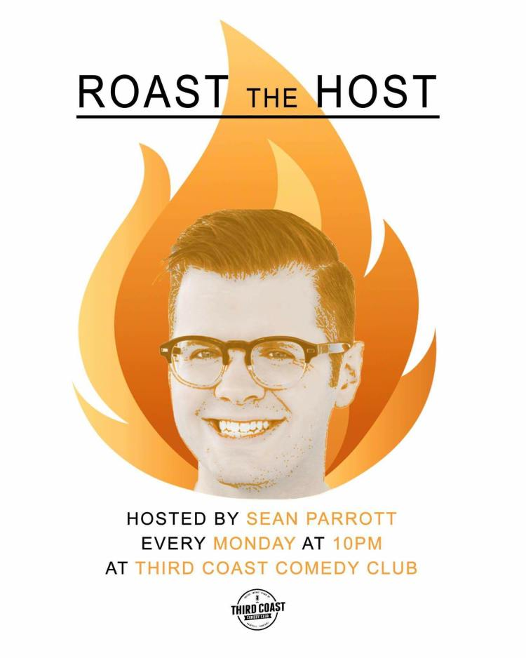 Roast The Host w/ Sean Parrott 10pm Mondays at Third Coast Comedy Club