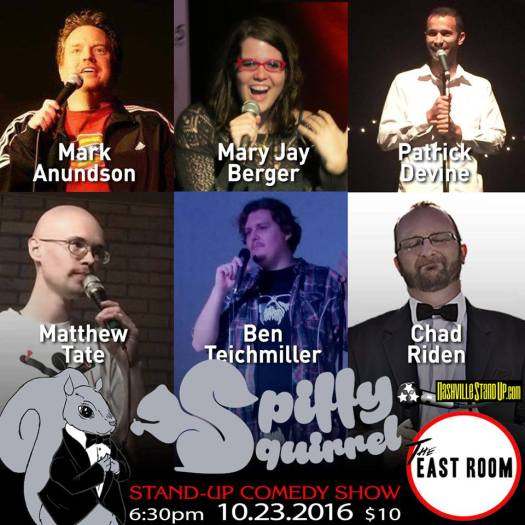 Sunday: Mark Anundson, Hannah Hogan, Patrick Devine, Mary Jay Berger, Ben Teichmiller, Matthew Tate, Chad Riden and maybe a special guest or two. Spiffy Squirrel Comedy Show at The East Room 6:30pm 10/23/2016.