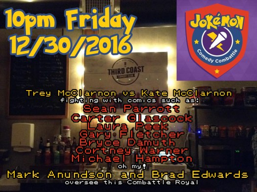 Jokemon Comedy Combattle 10pm FRI 12/30/2016: Trey McClarnon vs Kate McClarnon fighting with comics such as: Sean Parrott, Carter Glascock, Laura Peek, Gary Fletcher, Bryce Damuth, Cortney Warner, Michael Hampton. oh my! Mark Anundson as the master of sound and Brad Edward Prendergast as host will oversee this Combattle Royal.