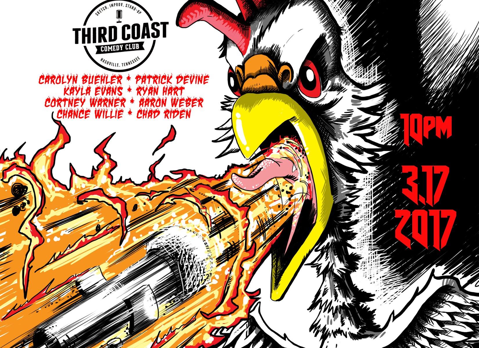 Comedy Cataclysm: comics eat nashville hot chicken, then attempt to tell jokes. 10pm Friday 3/17/2016 at Third Coast Comedy Club: Chad Riden & friends Carolyn Buehler, Patrick Devine, Kayla Evans, Ryan Hart, Cortney Warner, Aaron Weber, Chance Willie.