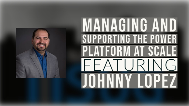 Managing and supporting the Power Platform at scale with Johnny Lopez