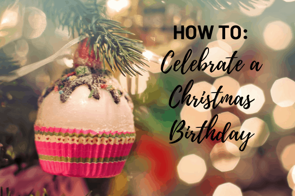 The Ultimate Guide: How to Celebrate a Christmas Birthday