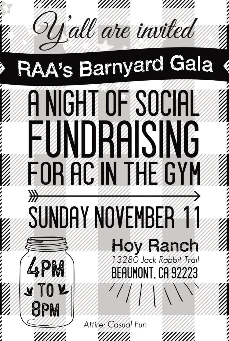 Y'll are invited. RAA's Barnyard Gala. A night of social fundraising for AC in the Gym. Sunday, November 11. Hoy Ranch 13280 Jack Rabbit Trail, Beaumont, CA 92223. Attire: Casual Fun