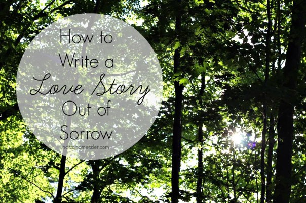 How to Write a Love Story Out of Sorrow