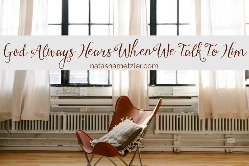 God always hears when we talk to Him