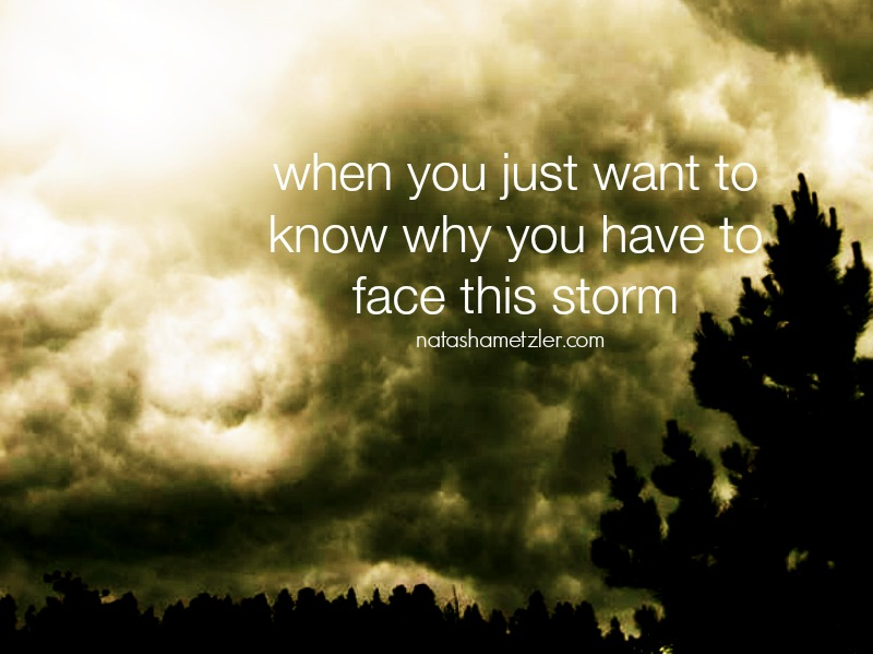 when you just want to know why you have to face this storm