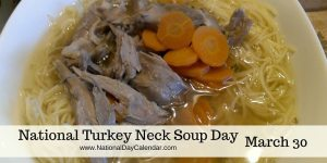 National Turkey Neck Soup Day - March 30