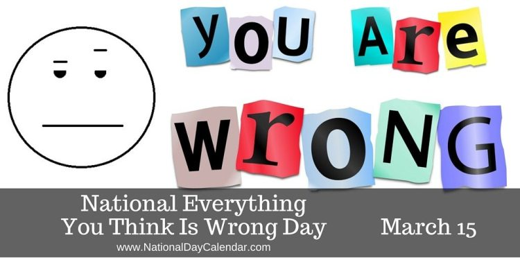 National Everything You Think Is Wrong Day - March 15
