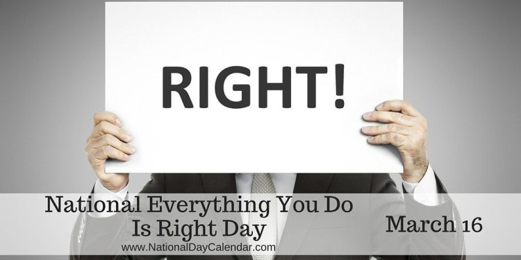 National Everything You Do Is Right Day - March 16