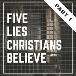 Five Lies Christians Believe - Part 1