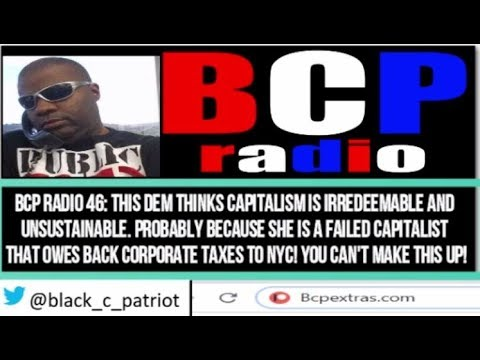 BCP RADIO 46 GUESS WHICH DEM SAYS CAPITALISM IS UNSUSTAINABLE YET OWES NYC BACK TAXES ON HER BIZ!