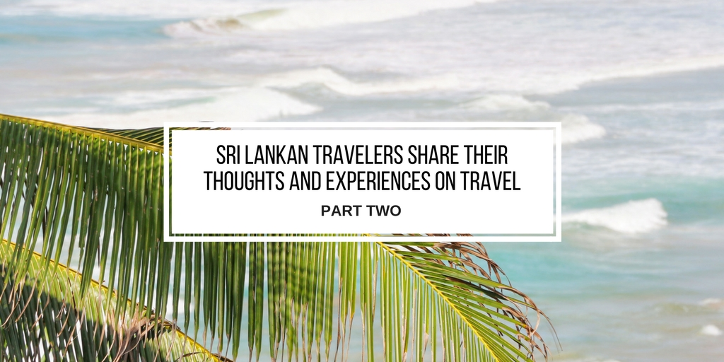 Sri Lankan Travelers Share Their Thoughts and Experiences on Travel – Part Two