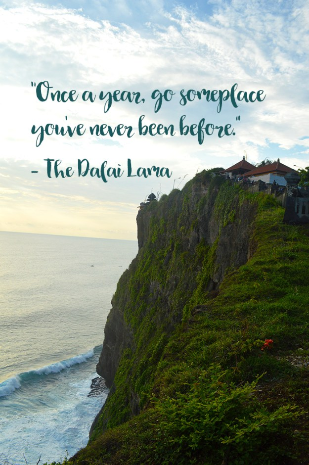 """Once a year, go someplace you've never been before."" – The Dalai Lama"