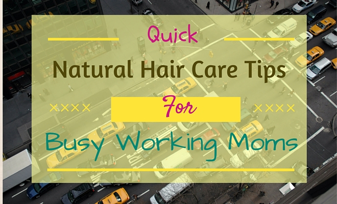 quick natural hair care tips for Busy Working Moms