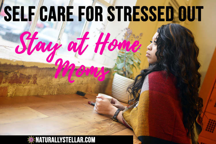 Self Care For Stressed Out Stay At Home Moms | Naturally Stellar