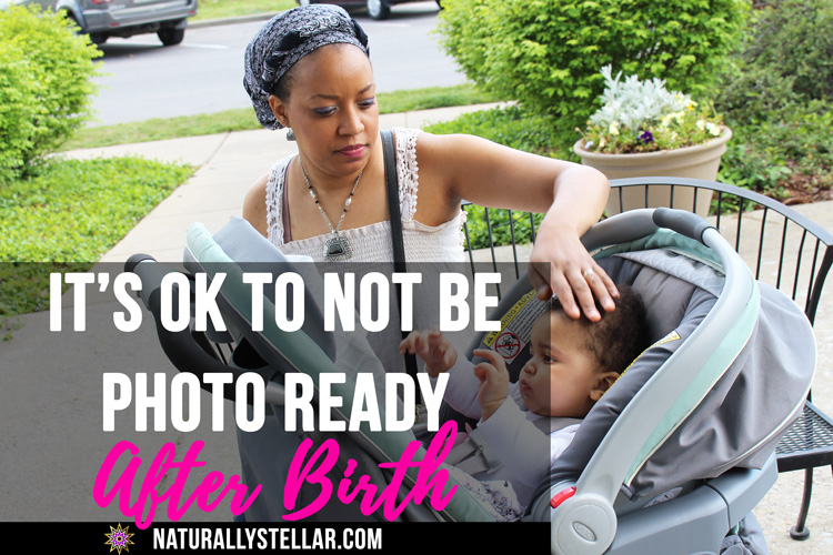 IT'S OK TO NOT BE PHOTO READY AFTER BIRTH | Naturally Stellar