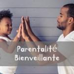 La parentalité bienveillante sans être laxiste : 7 clés pour réussir