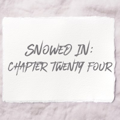 Snowed In: Chapter Twenty Four