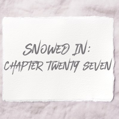 Snowed In: Chapter Twenty Seven