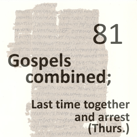 Gospels combined 81 - last time together and arrest - thurs