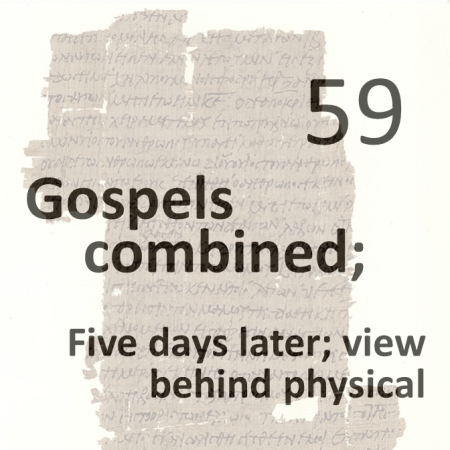 Gospels combined 59 - five days later - view behind physical