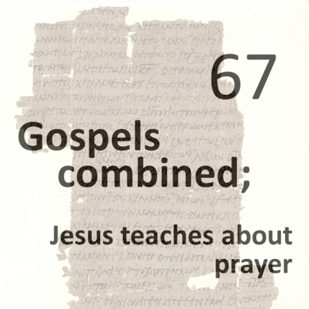 Gospels combined 67 - jesus teaches about prayer