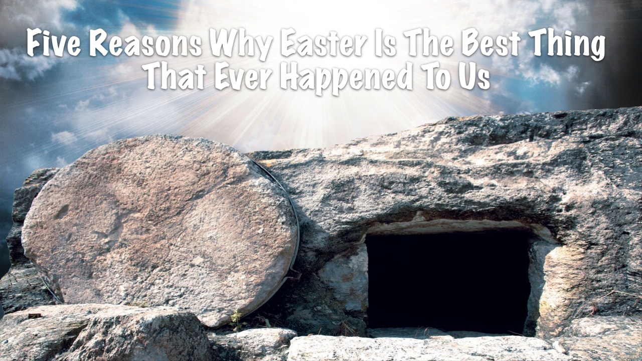 Five Reasons Why Easter Is The Best Thing That Ever Happened To Us