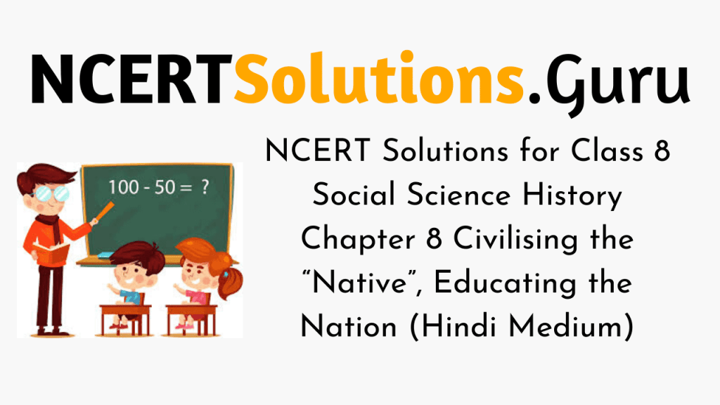 """NCERT Solutions for Class 8 Social Science History Chapter 8 Civilising the """"Native"""", Educating the Nation (Hindi Medium)"""