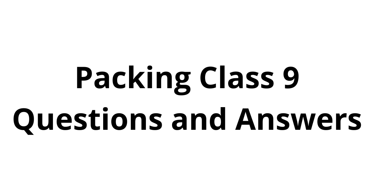 Packing Class 9 Questions and Answers