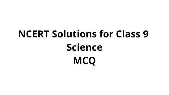 NCERT Solutions for Class 9 Science MCQ