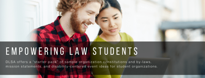 Empowering Law Students. DLSA offers a starter pack of sample organization constitutions and by-laws, mission statements, and disability-centered event ideas for student organizations.