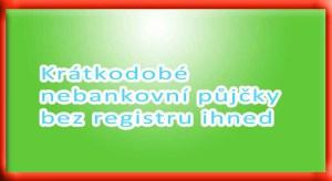 Krátkodobé nebankovní půjčky bez registru ihned