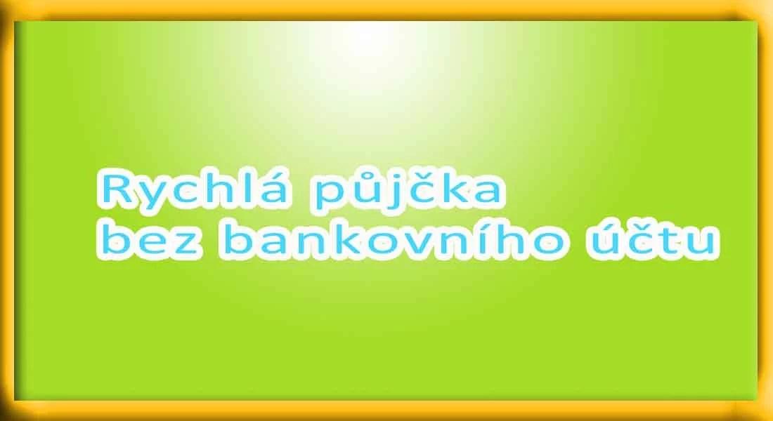 Rychlá půjčka bez bankovního účtu - Nebankovní půjčky.