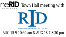 neRID Nebraska Town Hall meeting with (in black letters) RID Registry of Interpreters for the Deaf, Inc. (logo) Aug 15 9-10:30am & Aug 18 7-8:30pm (in black letters) all on a white background