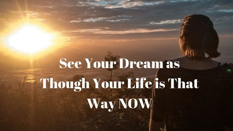 See Your Dream as Though Your Life is That Way NOW
