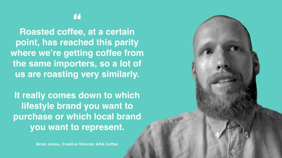 """Roasted coffee, at a certain point, has reached this parity where we're getting coffee from the same importers, so a lot of us are roasting very similarly. It really comes down to which lifestyle brand you want to purchase or which local brand you want to represent."" - Brian Jones"