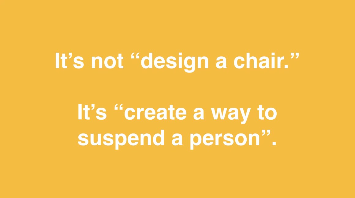 "It's not ""design a chair."" It's ""create a way to suspend a person."""